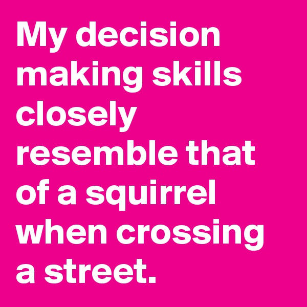 My decision making skills closely resemble that  of a squirrel when crossing a street.
