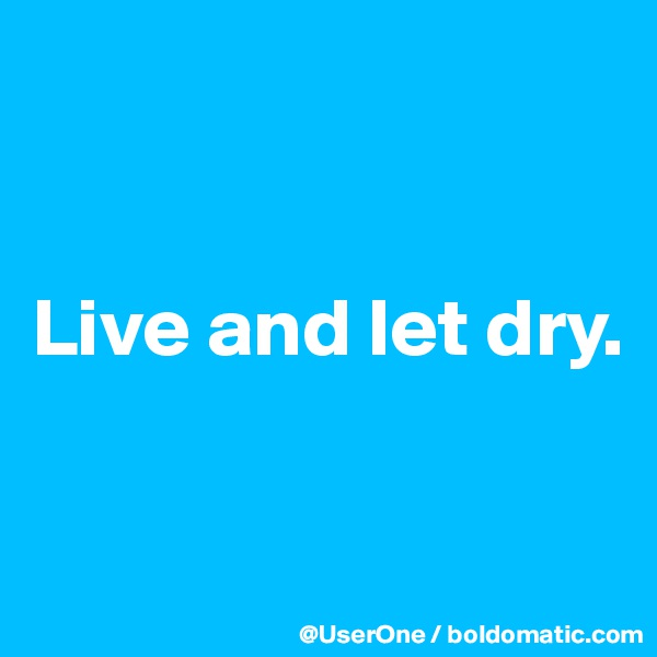 Live and let dry.