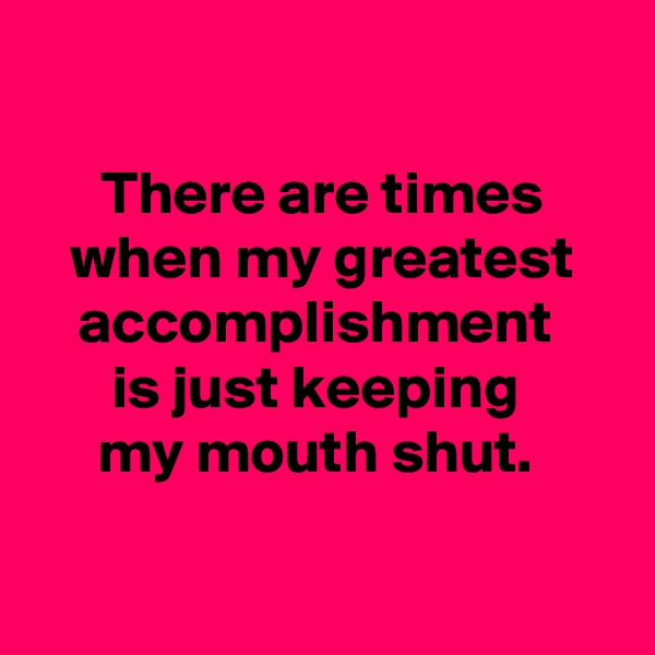 There are times when my greatest accomplishment  is just keeping  my mouth shut.