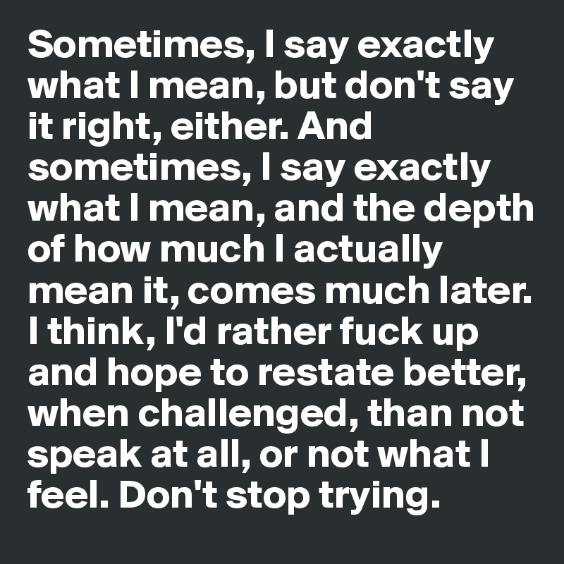 Sometimes, I say exactly what I mean, but don't say it right, either. And sometimes, I say exactly what I mean, and the depth of how much I actually mean it, comes much later. I think, I'd rather fuck up and hope to restate better, when challenged, than not speak at all, or not what I feel. Don't stop trying.