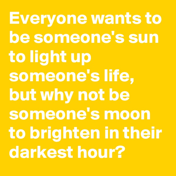 Everyone wants to be someone's sun to light up someone's life, but why not be someone's moon to brighten in their darkest hour?