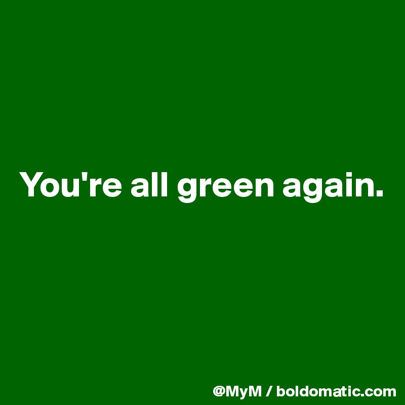 You're all green again.