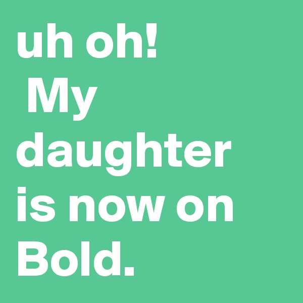 uh oh!  My daughter is now on Bold.