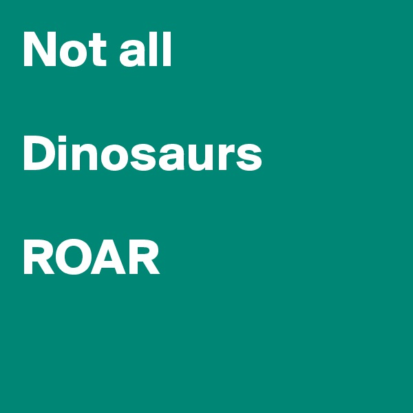 Not all  Dinosaurs  ROAR