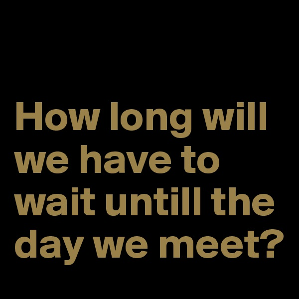 How long will we have to wait untill the day we meet?