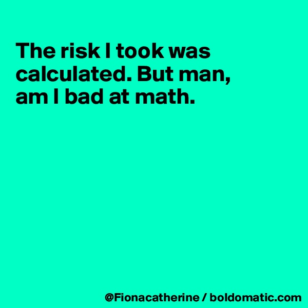 The risk I took was calculated. But man, am I bad at math.
