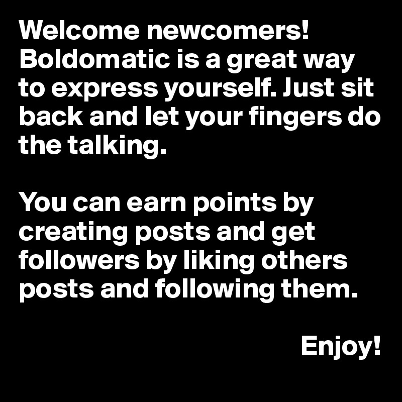 Welcome newcomers! Boldomatic is a great way to express yourself. Just sit back and let your fingers do the talking.   You can earn points by creating posts and get followers by liking others posts and following them.                                                    Enjoy!