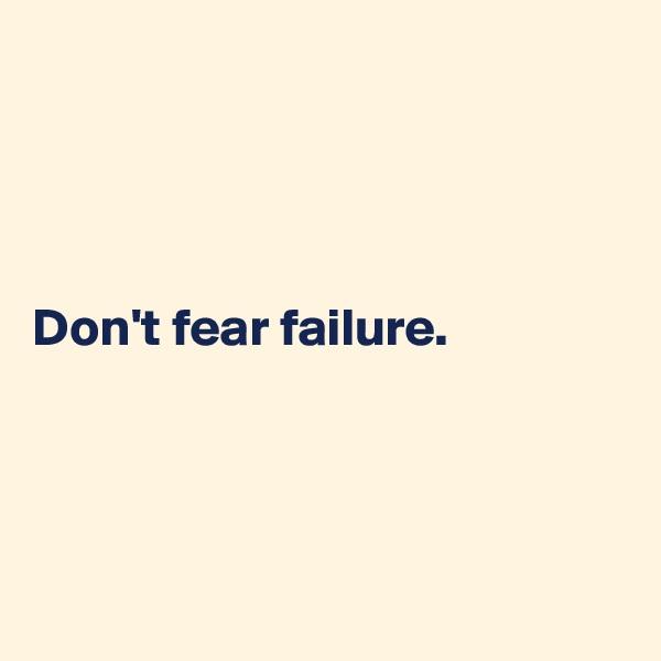 Don't fear failure.