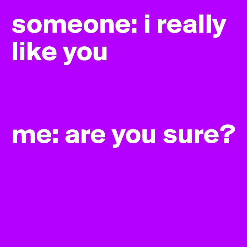 someone: i really like you    me: are you sure?