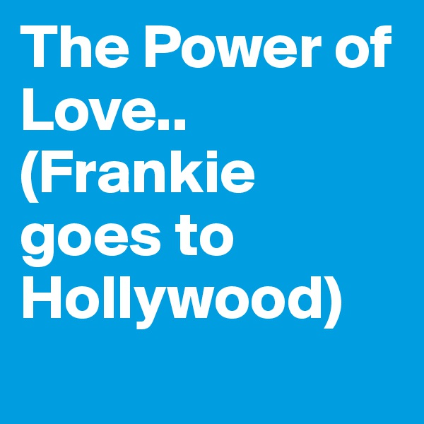 The Power of Love..       (Frankie goes to Hollywood)