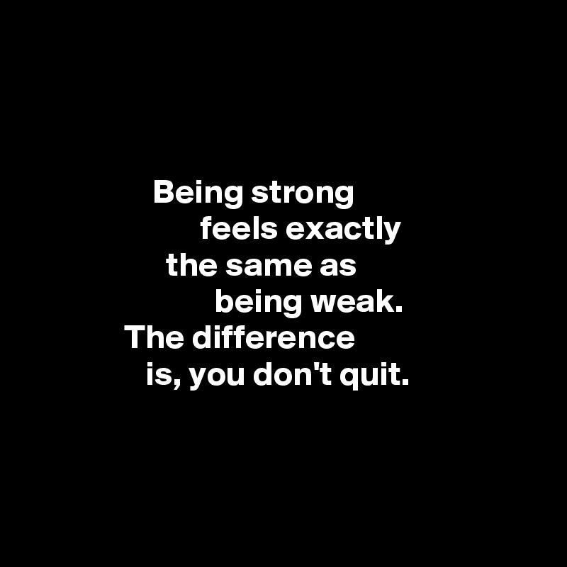 Being strong                          feels exactly                     the same as                            being weak.                The difference                  is, you don't quit.