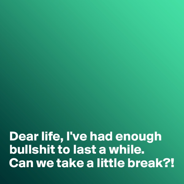 Dear life, I've had enough bullshit to last a while.  Can we take a little break?!