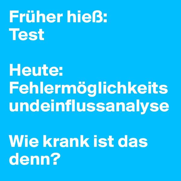 Früher hieß:  Test  Heute: Fehlermöglichkeitsundeinflussanalyse  Wie krank ist das denn?
