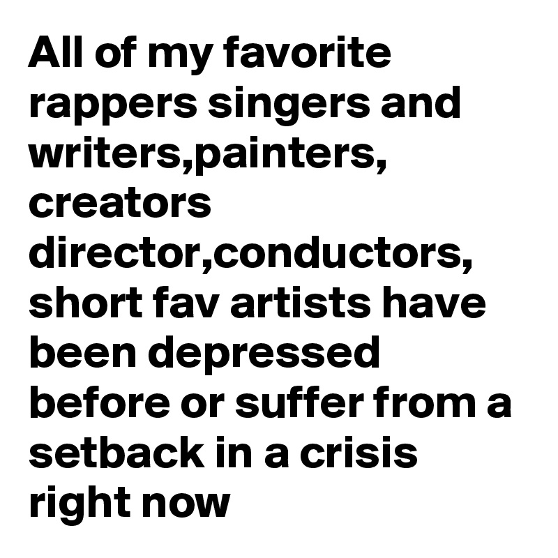 All of my favorite rappers singers and writers,painters, creators director,conductors, short fav artists have been depressed before or suffer from a setback in a crisis right now
