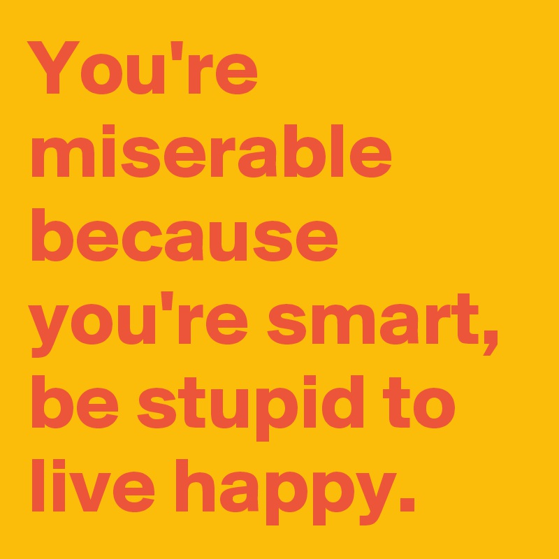 You're miserable because you're smart, be stupid to live happy.