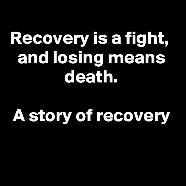Recovery is a fight,  and losing means death.  A story of recovery