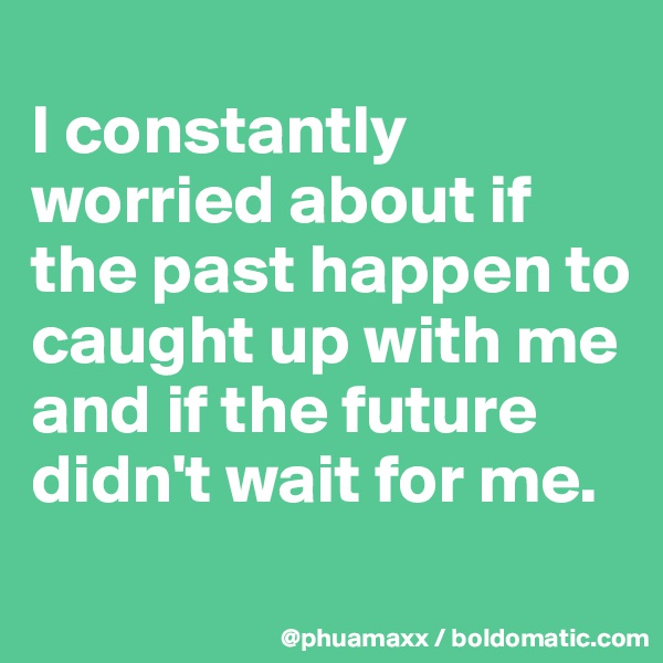 I constantly worried about if the past happen to caught up with me and if the future didn't wait for me.