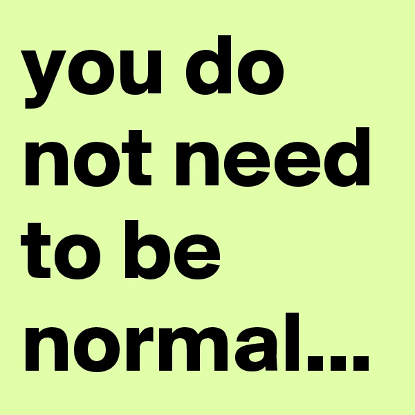 you do not need to be normal...