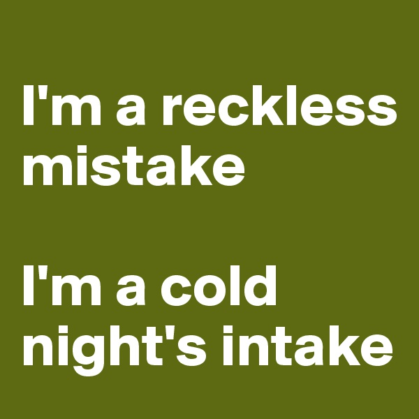 I'm a reckless mistake  I'm a cold night's intake