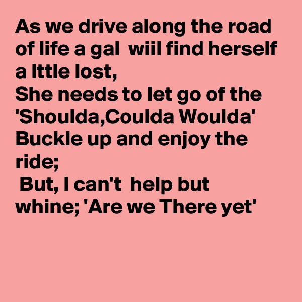 As we drive along the road of life a gal  wiil find herself a lttle lost,  She needs to let go of the 'Shoulda,Coulda Woulda'  Buckle up and enjoy the ride;  But, I can't  help but whine; 'Are we There yet'