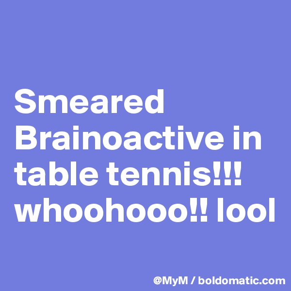 Smeared Brainoactive in table tennis!!! whoohooo!! lool