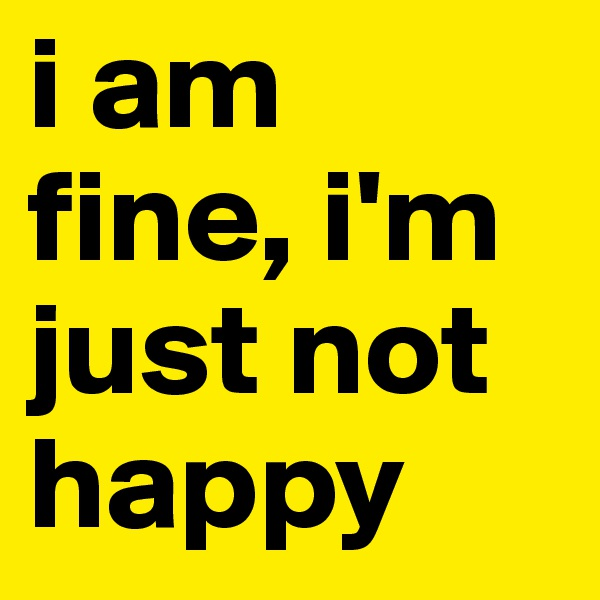 i am fine, i'm just not happy