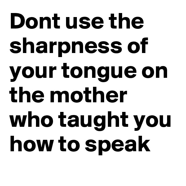 Dont use the sharpness of your tongue on the mother who taught you how to speak