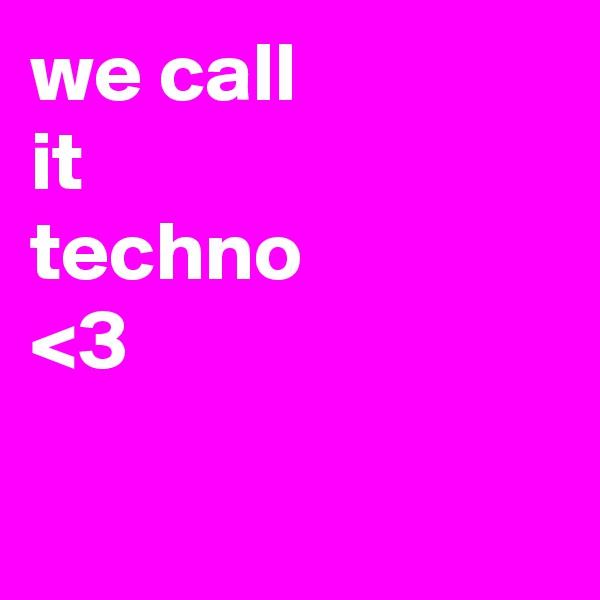 we call it techno  <3