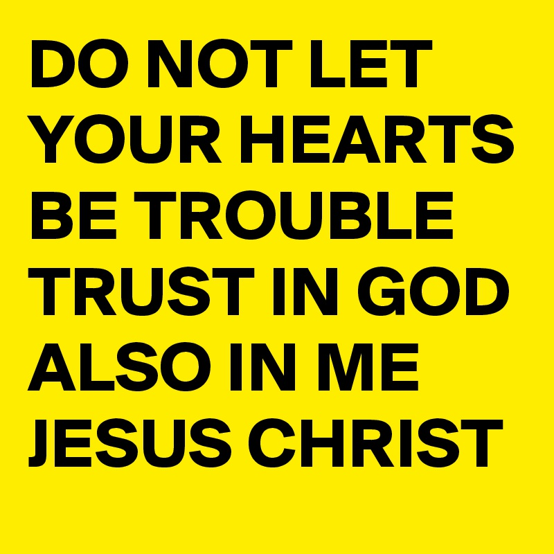 DO NOT LET YOUR HEARTS BE TROUBLE TRUST IN GOD ALSO IN ME JESUS CHRIST