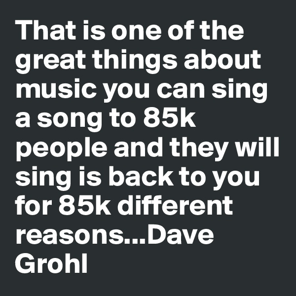 That is one of the great things about music you can sing a song to 85k people and they will sing is back to you for 85k different reasons...Dave Grohl