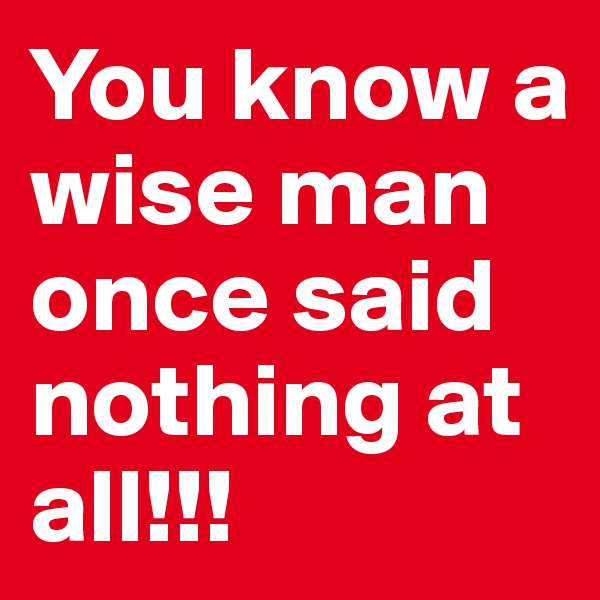 You know a wise man once said nothing at all!!!
