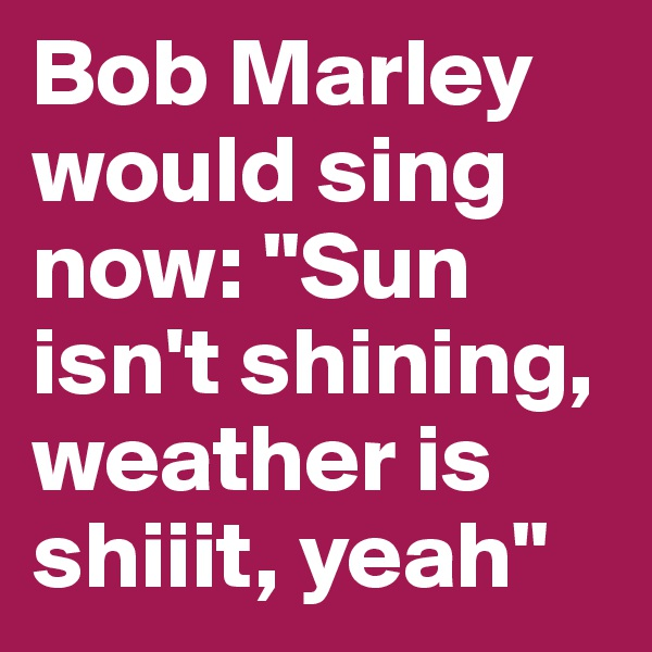 "Bob Marley would sing now: ""Sun isn't shining, weather is shiiit, yeah"""