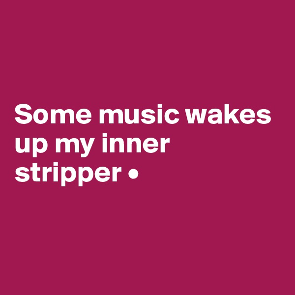 Some music wakes up my inner stripper •