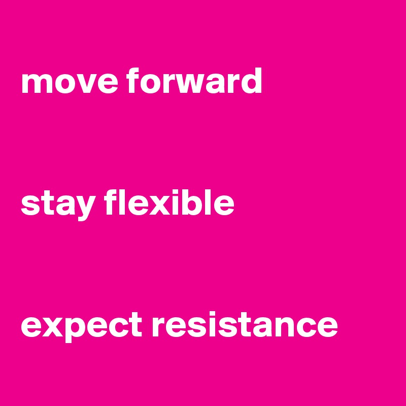 move forward   stay flexible   expect resistance