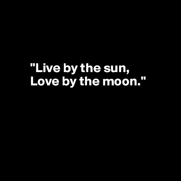 """""""Live by the sun,         Love by the moon."""""""