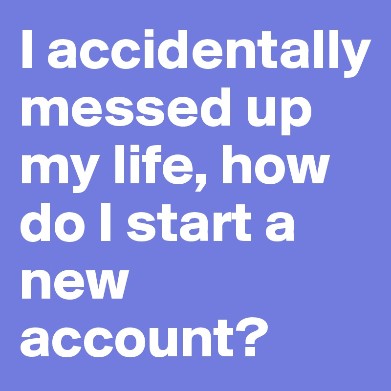 I accidentally messed up my life, how do I start a new account?