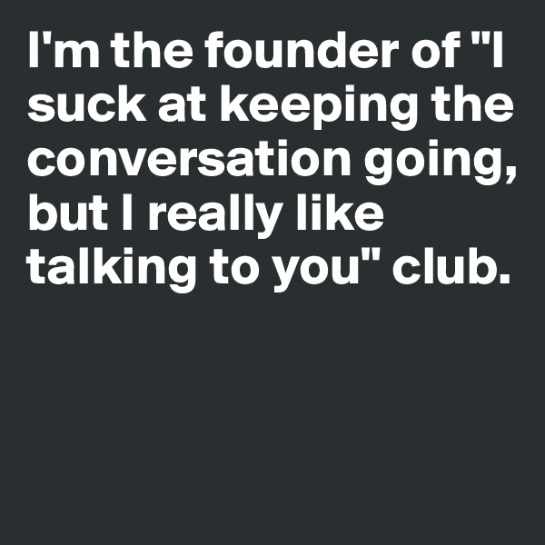 "I'm the founder of ""I suck at keeping the conversation going, but I really like talking to you"" club."