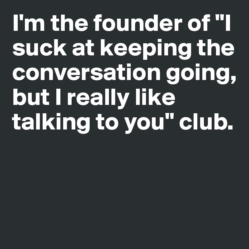 """I'm the founder of """"I suck at keeping the conversation going, but I really like talking to you"""" club."""