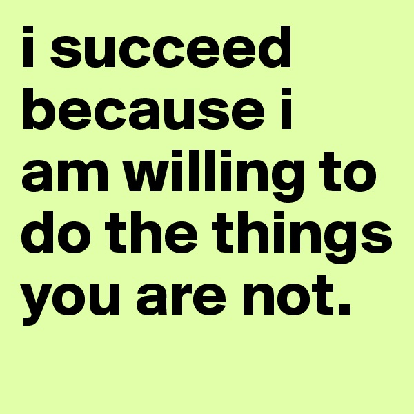 i succeed because i am willing to do the things you are not.