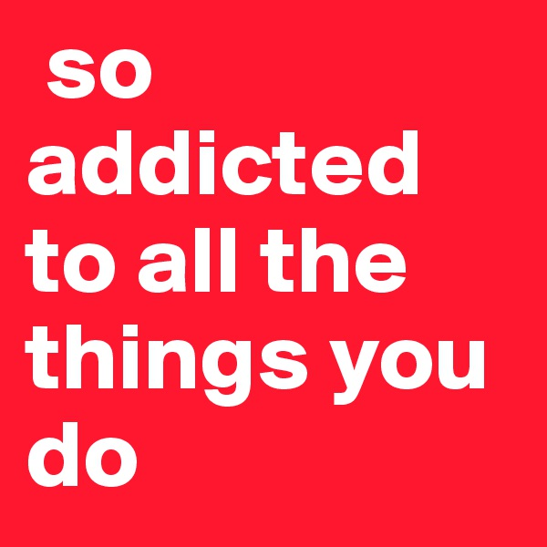 so        addicted        to all the things you do