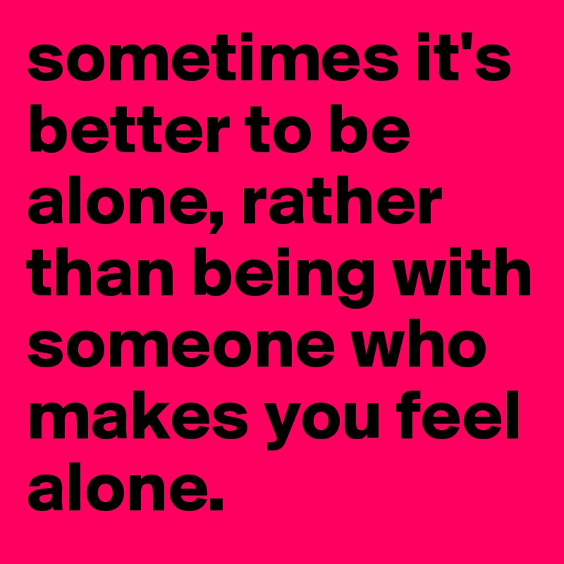 Sometimes its better to be alone