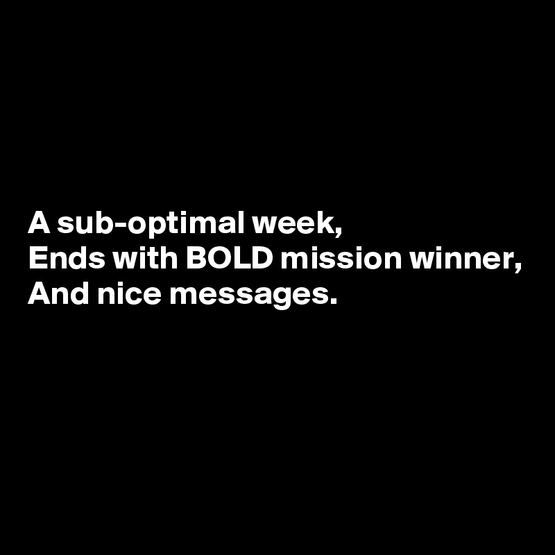 A sub-optimal week, Ends with BOLD mission winner, And nice messages.