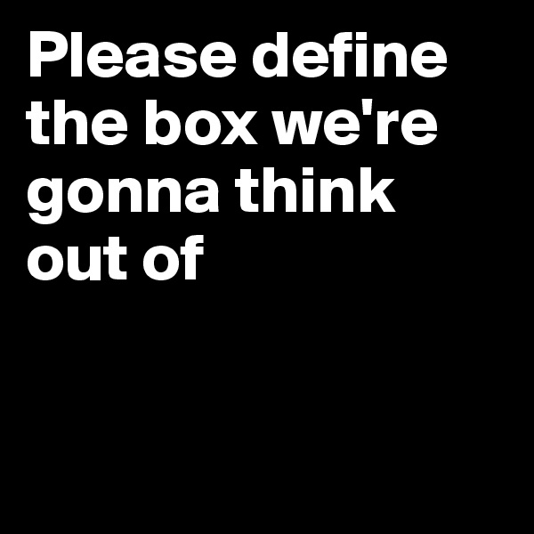 Please define the box we're gonna think out of