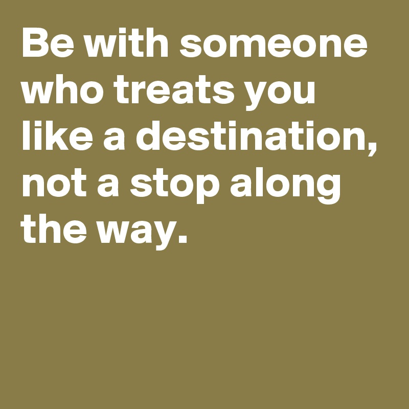 Be with someone who treats you like a destination, not a stop along the way.