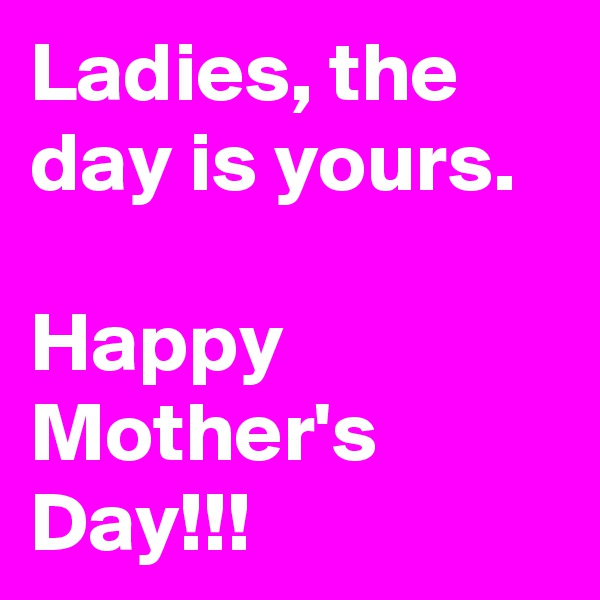 Ladies, the day is yours.  Happy Mother's Day!!!