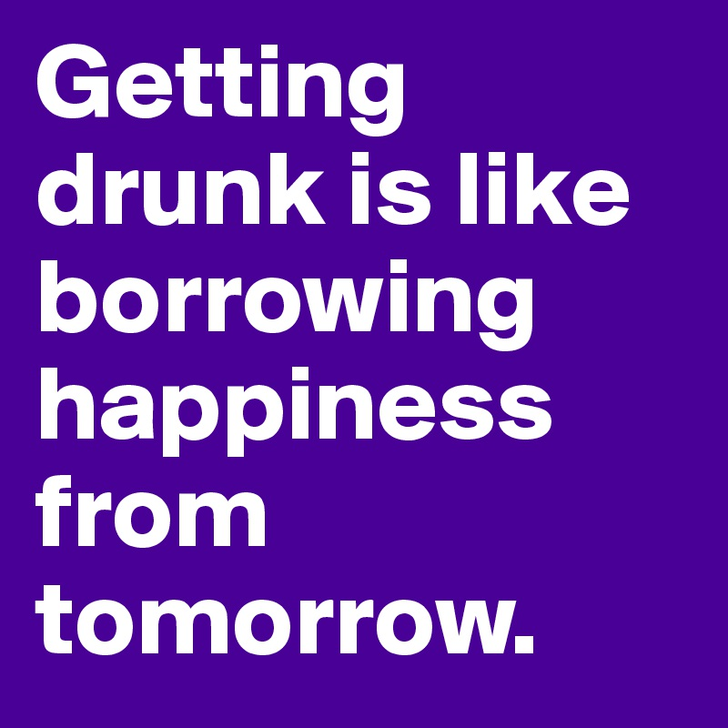 IMAGE(http://cdn.boldomatic.com/content/post/ddT4Ww/Getting-drunk-is-like-borrowing-happiness-from-tom.jpg)