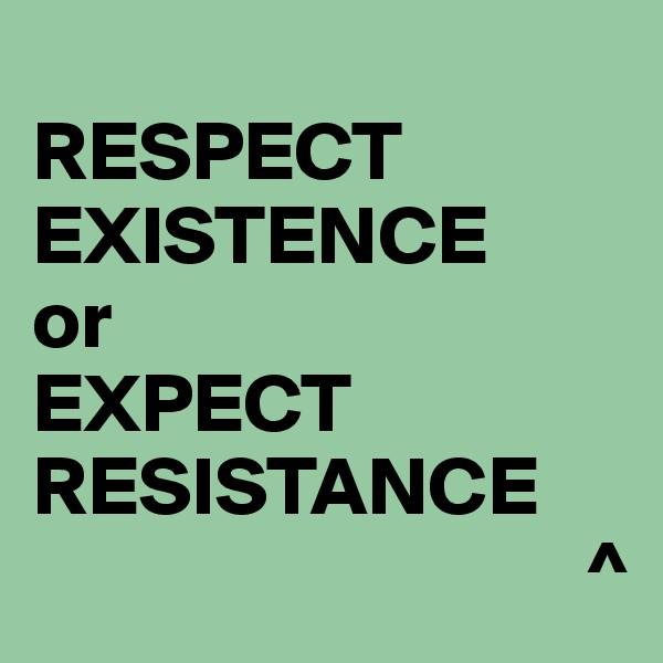 RESPECT EXISTENCE or EXPECT RESISTANCE                                  ^