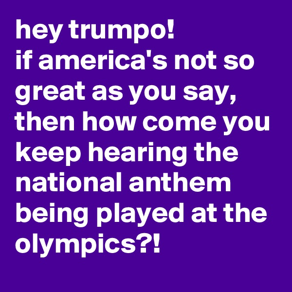 hey trumpo! if america's not so great as you say, then how come you keep hearing the national anthem being played at the olympics?!