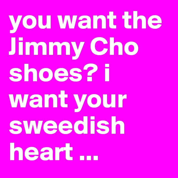 you want the Jimmy Cho shoes? i want your sweedish heart ...