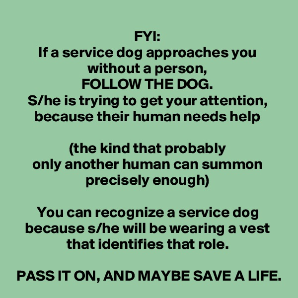 FYI: If a service dog approaches you without a person, FOLLOW THE DOG. S/he is trying to get your attention, because their human needs help  (the kind that probably only another human can summon precisely enough)  You can recognize a service dog because s/he will be wearing a vest that identifies that role.  PASS IT ON, AND MAYBE SAVE A LIFE.